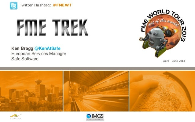 Twitter Hashtag: #FMEWT  Ken Bragg @KenAtSafe European Services Manager Safe Software  April – June 2013