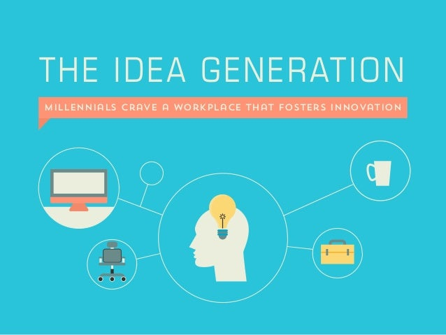 THE IDEA GENERATION Millennials Crave a Workplace That Fosters Innovation