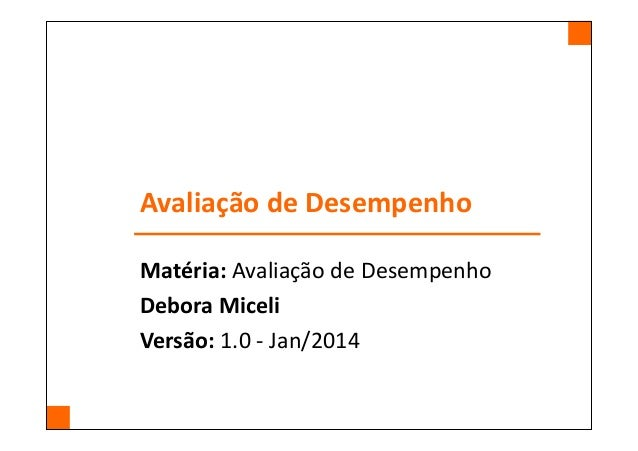 Avaliação de Desempenho Matéria: Avaliação de Desempenho Debora Miceli Versão: 1.0 - Jan/2014