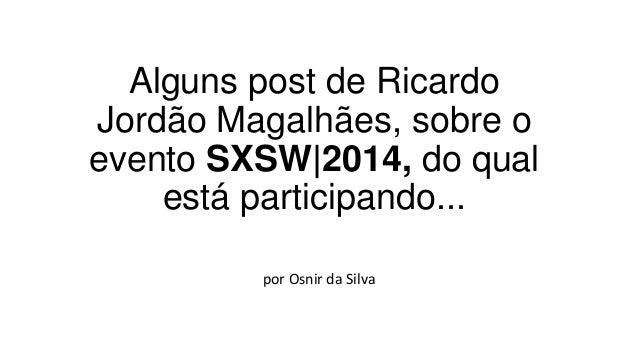 Alguns post de Ricardo Jordão Magalhães, sobre o evento SXSW|2014, do qual está participando... por Osnir da Silva