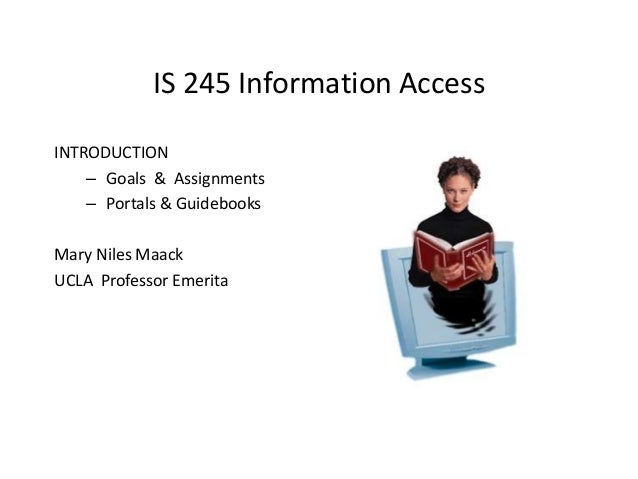 IS 245 Information Access INTRODUCTION – Goals & Assignments – Portals & Guidebooks Mary Niles Maack UCLA Professor Emerit...