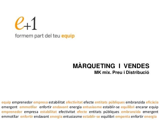 MÀRQUETING I VENDES MK mix. Preu i Distribució equip emprenedor empresa estabilitat efectivitat efecte entitats públiques ...
