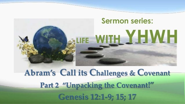 """Sermon series:             LIFE   WITH   YHWHAbram's Call its Challenges & Covenant   Part 2 """"Unpacking the Covenant!""""    ..."""