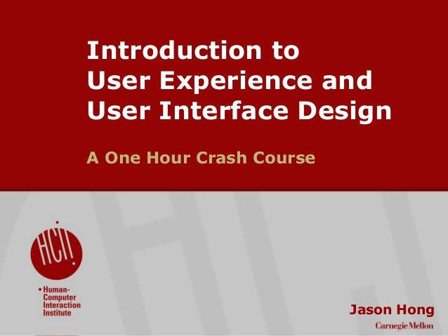 ©2009CarnegieMellonUniversity:1 Introduction to User Experience and User Interface Design A One Hour Crash Course Jason Ho...