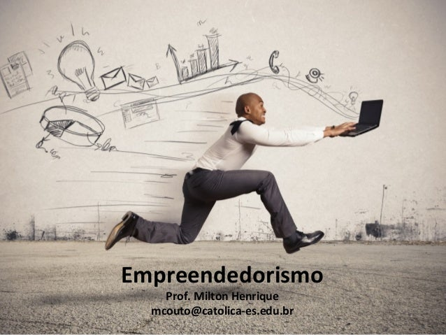 Empreendedorismo Prof. Milton Henrique mcouto@catolica-es.edu.br