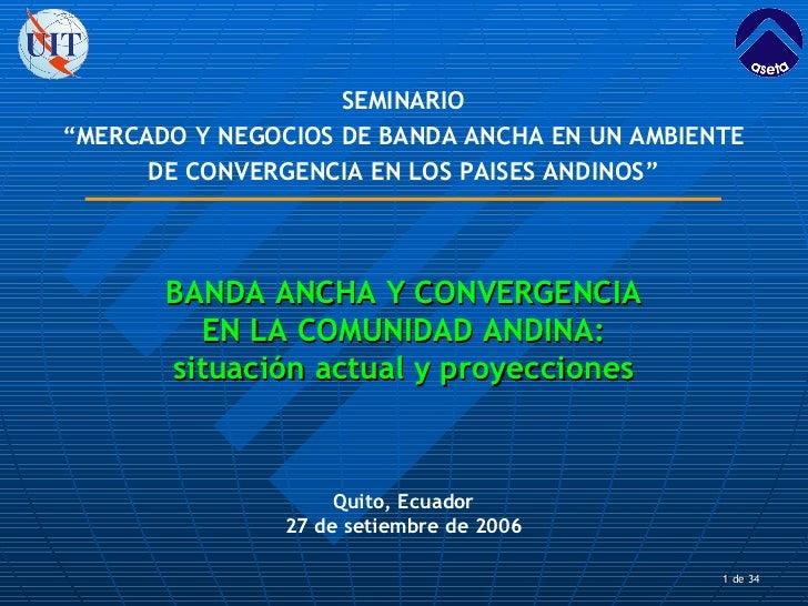 de 34 Quito, Ecuador 27 de setiembre de 2006 BANDA ANCHA Y CONVERGENCIA EN LA COMUNIDAD ANDINA: situación actual y proyec...