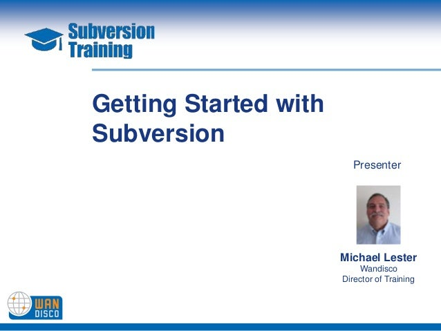 Getting Started withSubversion                         Presenter                       Michael Lester                     ...
