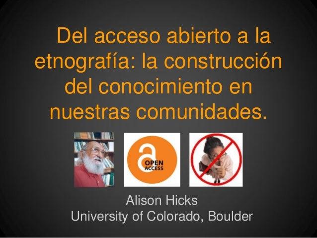 Del acceso abierto a laetnografía: la construccióndel conocimiento ennuestras comunidades.Alison HicksUniversity of Colora...