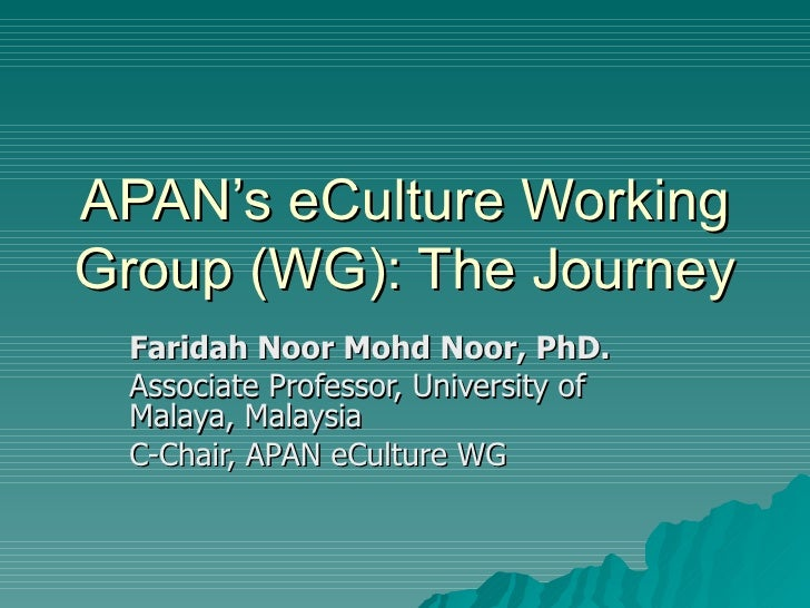 APAN's eCulture Working Group (WG): The Journey Faridah Noor Mohd Noor, PhD. Associate Professor, University of Malaya, Ma...