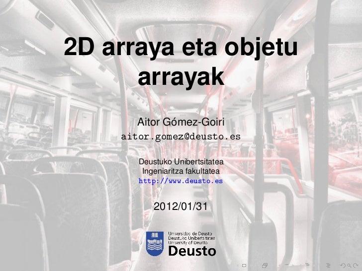 2D arraya eta objetu      arrayak              ´       Aitor Gomez-Goiri    aitor.gomez@deusto.es       Deustuko Unibertsi...