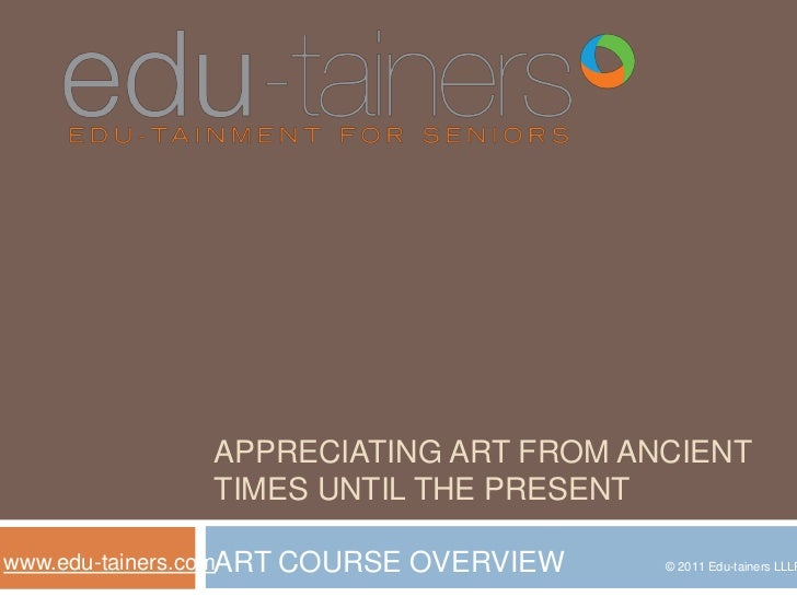 appreciating art from ancient times until the present<br />ART COURSE OVERVIEW <br />www.edu-tainers.com<br />© 2011 Edu-t...