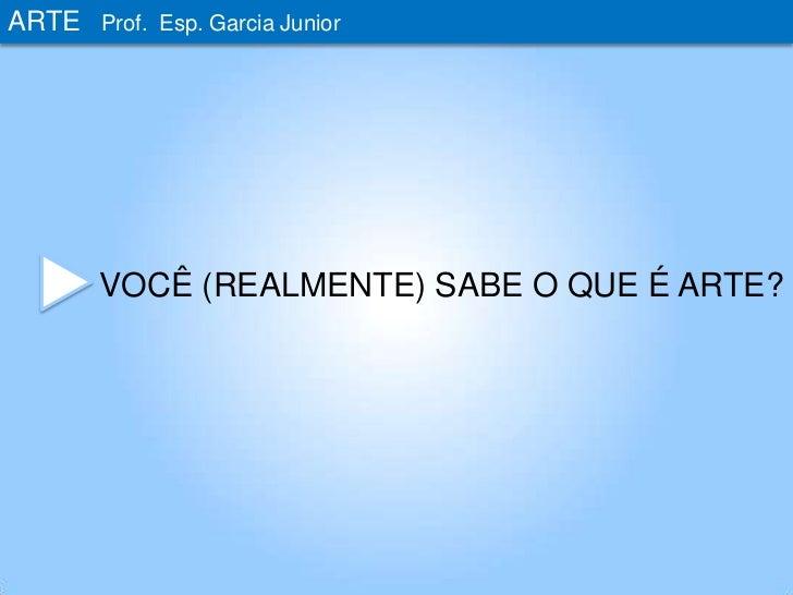ARTE<br />Prof. Esp. Garcia Junior<br />VOCÊ (REALMENTE) SABE O QUE É ARTE?<br />