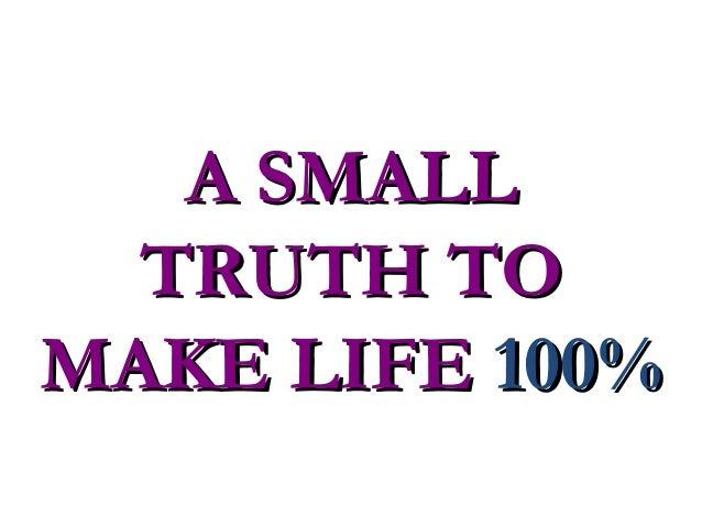 A SMALLA SMALL TRUTH TOTRUTH TO MAKE LIFEMAKE LIFE 100%100%