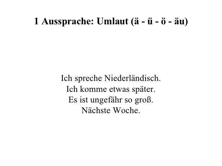 1 Aussprache: Umlaut (ä - ü - ö - äu) Ich spreche Niederländisch. Ich komme etwas später. Es ist ungefähr so groß. Nächst...