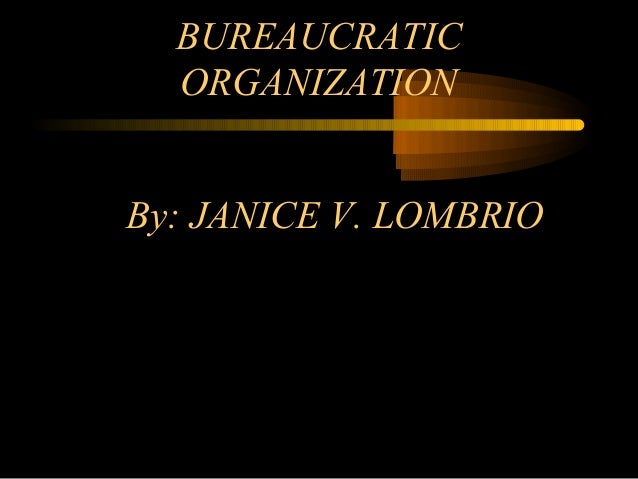 By: JANICE V. LOMBRIO BUREAUCRATIC ORGANIZATION