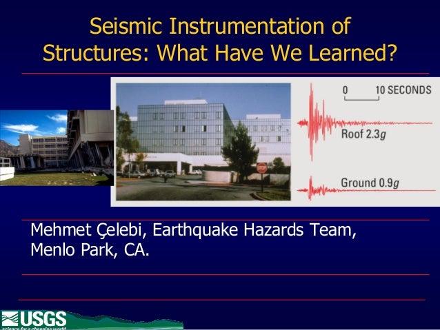 Seismic Instrumentation of Structures: What Have We Learned?Mehmet Çelebi, Earthquake Hazards Team,Menlo Park, CA.