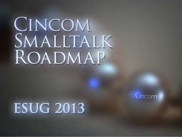 Talks • Arden Thomas: Cincom Smalltalk™ Roadmap Thursday 9 AM • Dirk Verleysen : UI Unlimited – Things you can do with the...