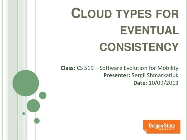 CLOUD TYPES FOR EVENTUAL CONSISTENCY Class: CS 519 – Software Evolution for Mobility Presenter: Sergii Shmarkatiuk Date: 1...