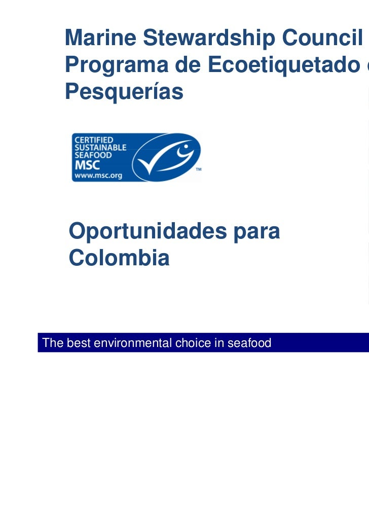 Marine Stewardship Council   Programa de Ecoetiquetado de   Pesquerías    Oportunidades para    ColombiaThe best environme...