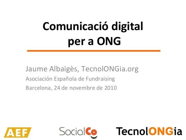 Comunicació digital per a ONG Jaume Albaigès, TecnolONGia.org Asociación Española de Fundraising Barcelona, 24 de novembre...