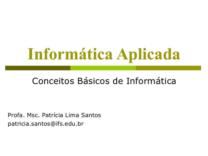 Informática Aplicada        Conceitos Básicos de InformáticaProfa. Msc. Patrícia Lima Santospatricia.santos@ifs.edu.br