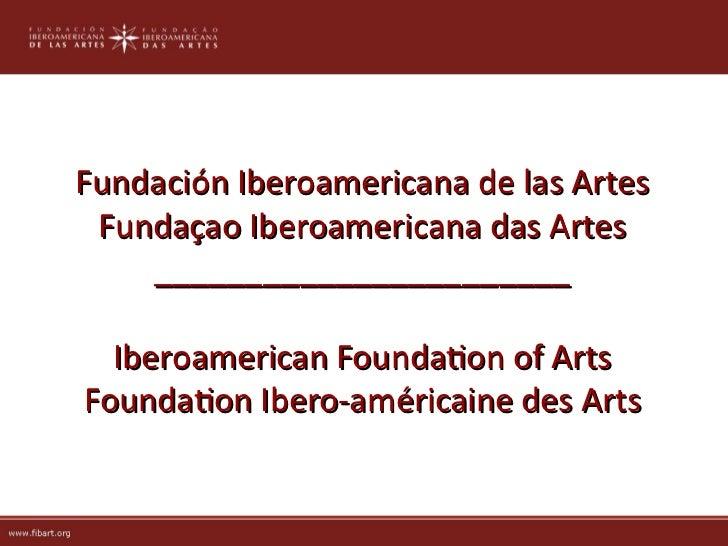 Fundación Iberoamericana de las Artes Fundaçao Iberoamericana das Artes    _______________________  Iberoamerican Foundato...