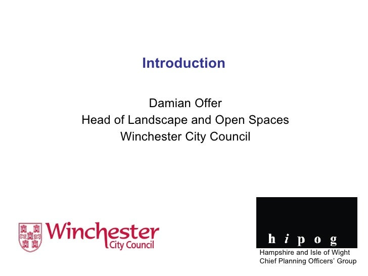 Introduction Damian Offer Head of Landscape and Open Spaces Winchester City Council Hampshire and Isle of Wight Chief Plan...
