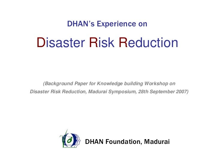 DHAN's Experience on    Disaster Risk Reduction       (Background Paper for Knowledge building Workshop on Disaster Risk R...