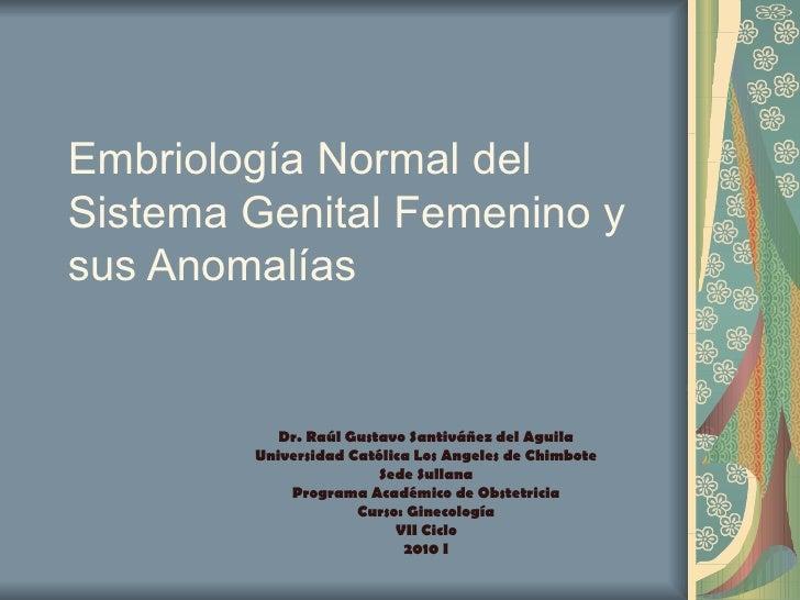 Embriología Normal del Sistema Genital Femenino y sus Anomalías Dr. Raúl Gustavo Santiváñez del Aguila Universidad Católic...