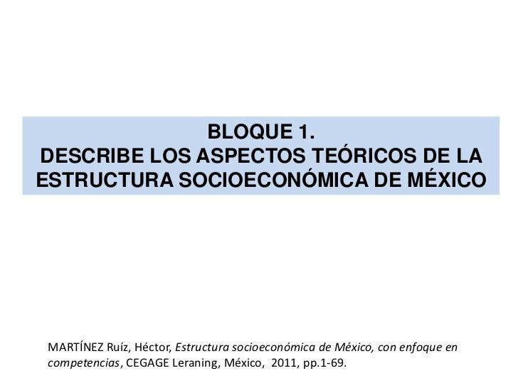 BLOQUE 1.DESCRIBE LOS ASPECTOS TEÓRICOS DE LAESTRUCTURA SOCIOECONÓMICA DE MÉXICO MARTÍNEZ Ruíz, Héctor, Estructura socioec...