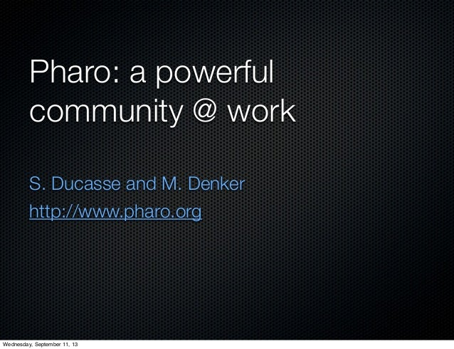 Pharo: a powerful community @ work S. Ducasse and M. Denker http://www.pharo.org Wednesday, September 11, 13