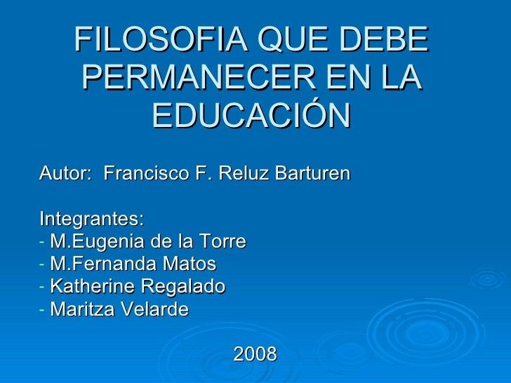 FILOSOFIA QUE DEBE PERMANECER EN LA EDUCACIÓN <ul><li>Autor:  Francisco F. Reluz Barturen </li></ul><ul><li>Integrantes:  ...