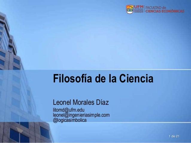 Filosofía de la Ciencia Leonel Morales Díaz litomd@ufm.edu leonel@ingenieriasimple.com @logicasimbolica 1 de 21