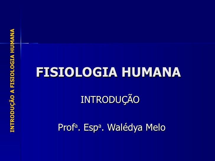 FISIOLOGIA HUMANA INTRODUÇÃO  Prof a . Esp a . Walédya Melo