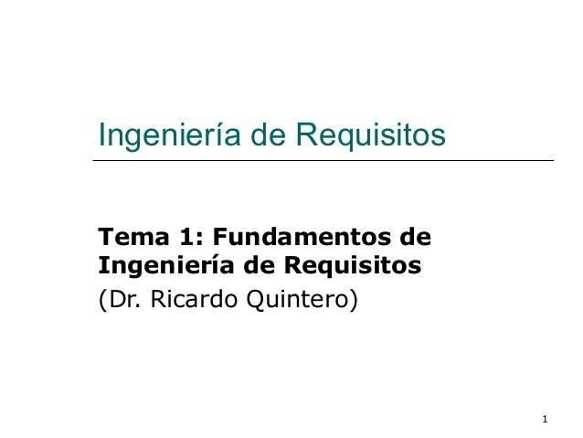 1 Ingeniería de Requisitos Tema 1: Fundamentos de Ingeniería de Requisitos (Dr. Ricardo Quintero)