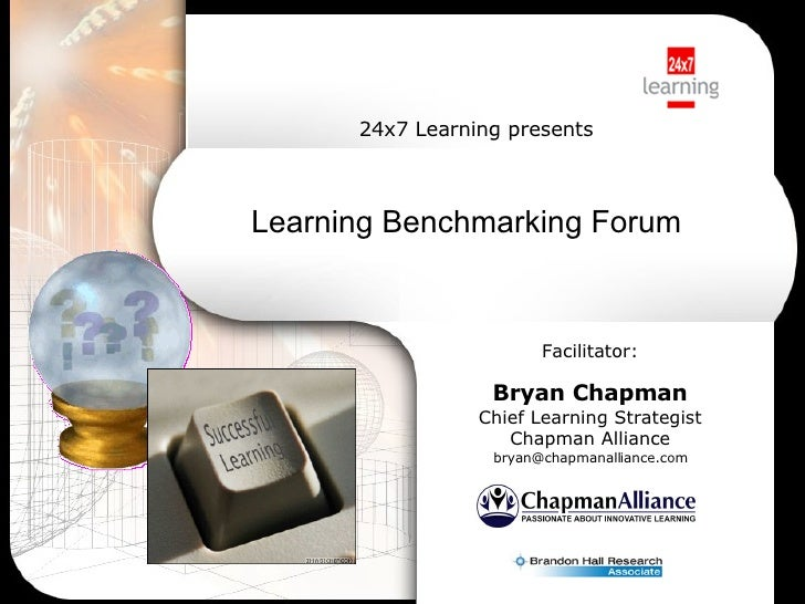 Learning Benchmarking Forum   Facilitator: Bryan Chapman Chief Learning Strategist Chapman Alliance [email_address] 24x7 L...