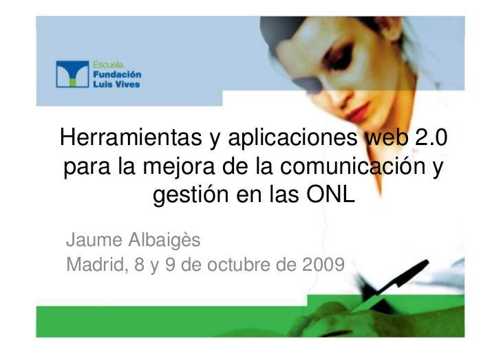 Herramientas y aplicaciones web 2.0 para la mejora de la comunicación y         gestión en las ONL Jaume Albaigès Madrid, ...
