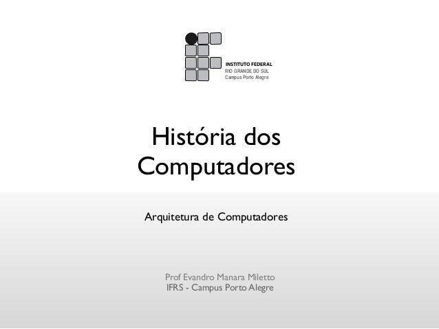História dosComputadoresArquitetura de ComputadoresProf Evandro Manara MilettoIFRS - Campus Porto AlegreINSTITUTO FEDERALC...