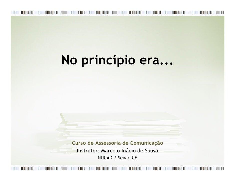 No princípio era...      Curso de Assessoria de Comunicação    Instrutor: Marcelo Inácio de Sousa            NUCAD / Senac-CE