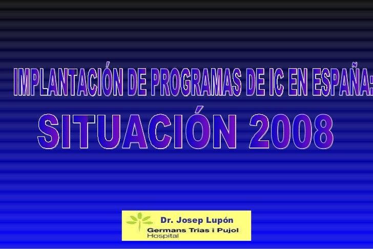 IMPLANTACIÓN DE PROGRAMAS DE IC EN ESPAÑA:  SITUACIÓN 2008 Dr.  Josep Lupón