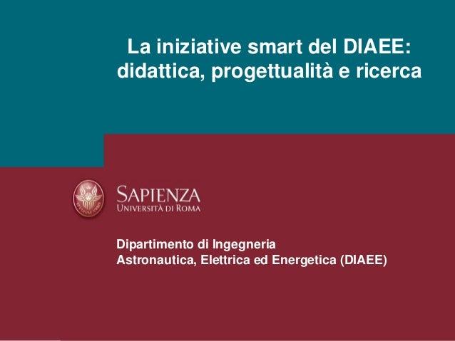 La iniziative smart del DIAEE: didattica, progettualità e ricerca Dipartimento di Ingegneria Astronautica, Elettrica ed En...