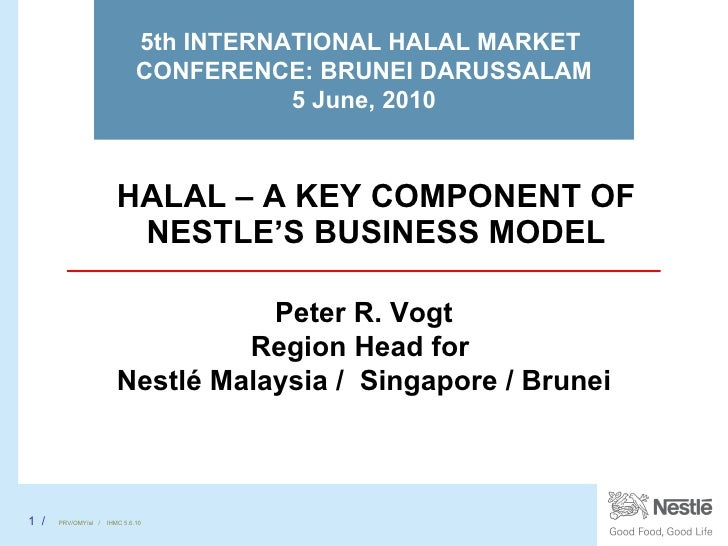 HALAL – A KEY COMPONENT OF NESTLE'S BUSINESS MODEL 5th INTERNATIONAL HALAL MARKET  CONFERENCE: BRUNEI DARUSSALAM 5 June, 2...