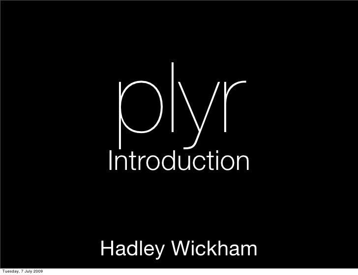plyr                        Introduction                          Hadley Wickham Tuesday, 7 July 2009