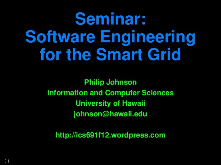 Seminar:      Software Engineering       for the Smart Grid                  Philip Johnson        Information and Compute...