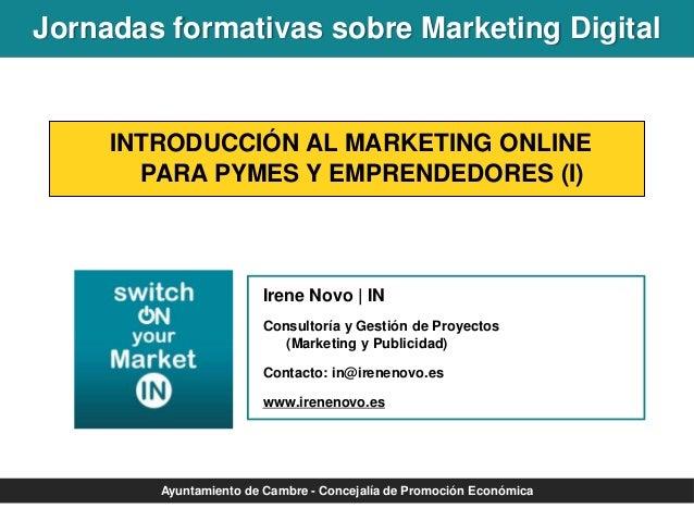 Jornadas formativas sobre Marketing Digital  INTRODUCCIÓN AL MARKETING ONLINE PARA PYMES Y EMPRENDEDORES (I)  Irene Novo |...