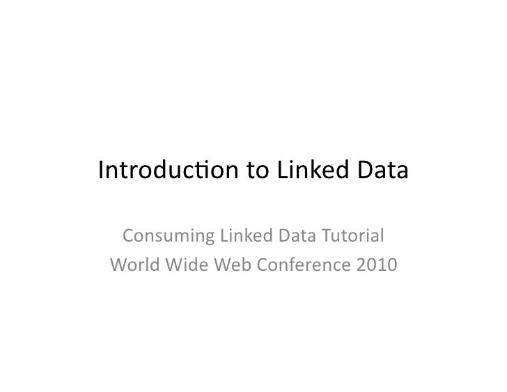 Introduc)on  to  Linked  Data      Consuming  Linked  Data  Tutorial    World  Wide  Web  Conference...