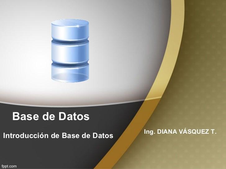 Base de Datos Introducción de Base de Datos Ing. DIANA VÁSQUEZ T.