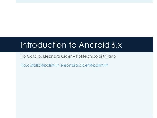 Introduction to Android 6.x Ilio Catallo, Eleonora Ciceri – Politecnico di Milano ilio.catallo@polimi.it, eleonora.ciceri@...
