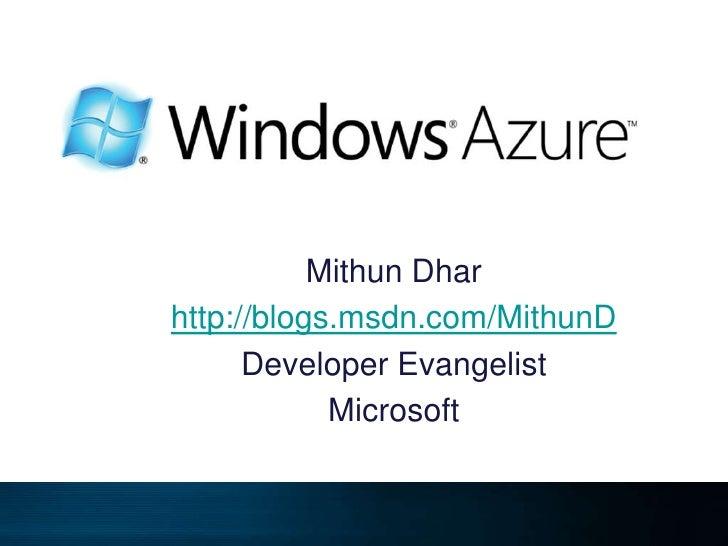 Mithun Dhar<br />http://blogs.msdn.com/MithunD<br />Developer Evangelist<br />Microsoft<br />