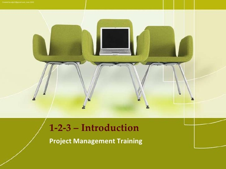 Created by ejlp12@gmail.com, June 2010<br />1-2-3 – Introduction<br />Project Management Training <br />